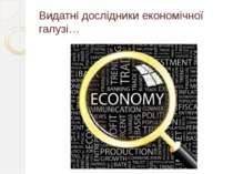 Видатні дослідники економічної галузі…