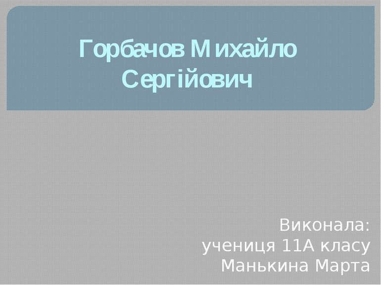 Горбачов Михайло Сергійович Виконала: учениця 11А класу Манькина Марта