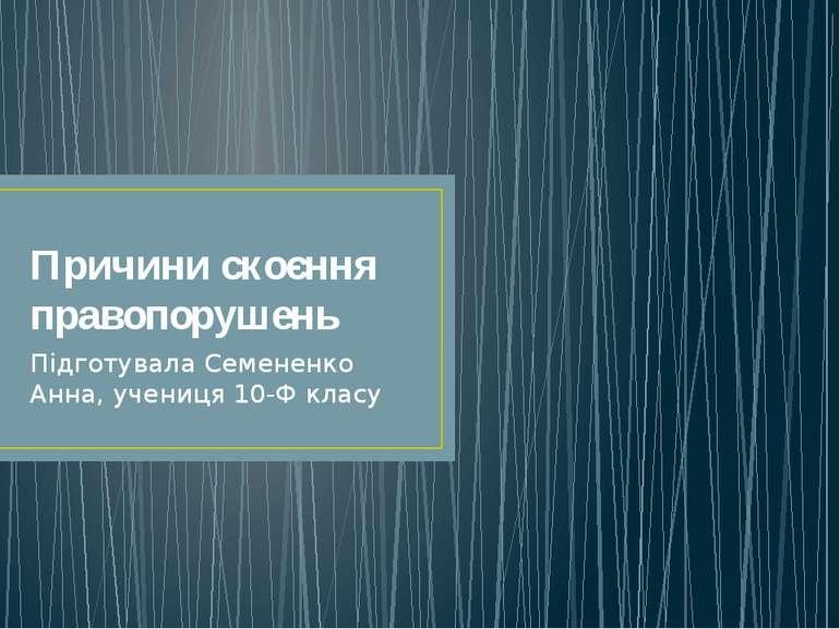Причини скоєння правопорушень Підготувала Семененко Анна, учениця 10-Ф класу