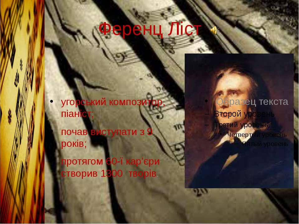 Ференц Ліст угорський композитор, піаніст; почав виступати з 9 років; протяго...