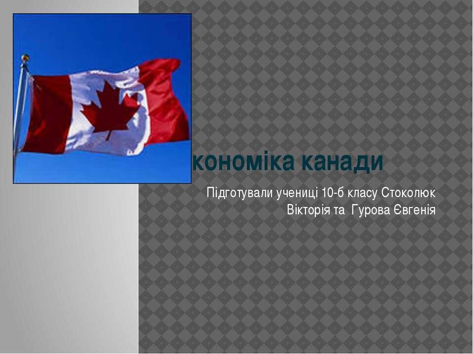 Економіка канади Підготували учениці 10-б класу Стоколюк Вікторія та Гурова Є...