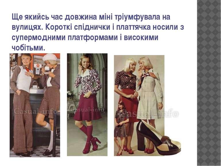 Ще якийсь час довжина міні тріумфувала на вулицях. Короткі спіднички і плаття...