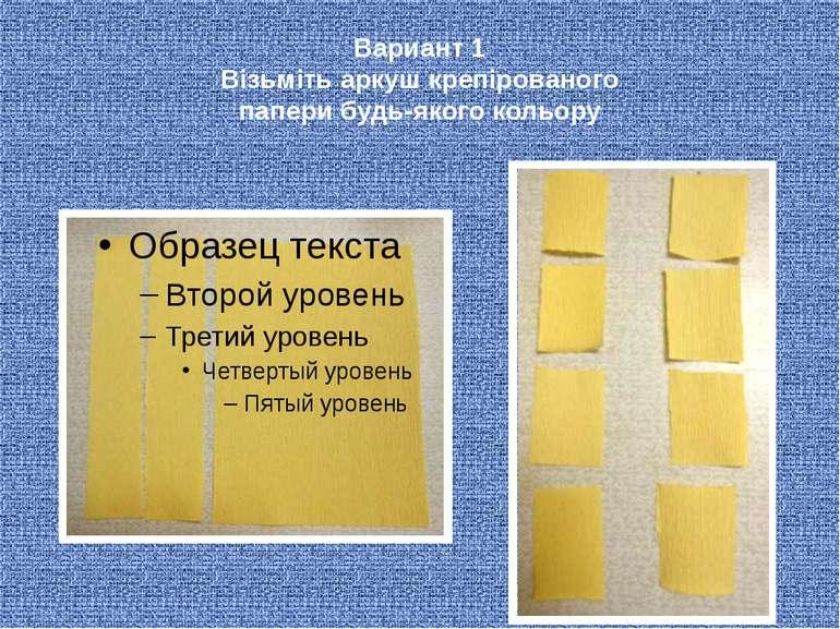Вариант 1 Візьміть аркуш крепірованого папери будь-якого кольору