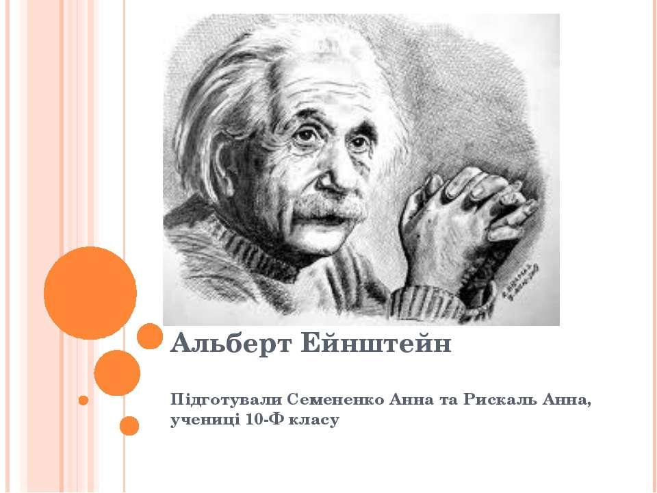 Альберт Ейнштейн Підготували Семененко Анна та Рискаль Анна, учениці 10-Ф класу