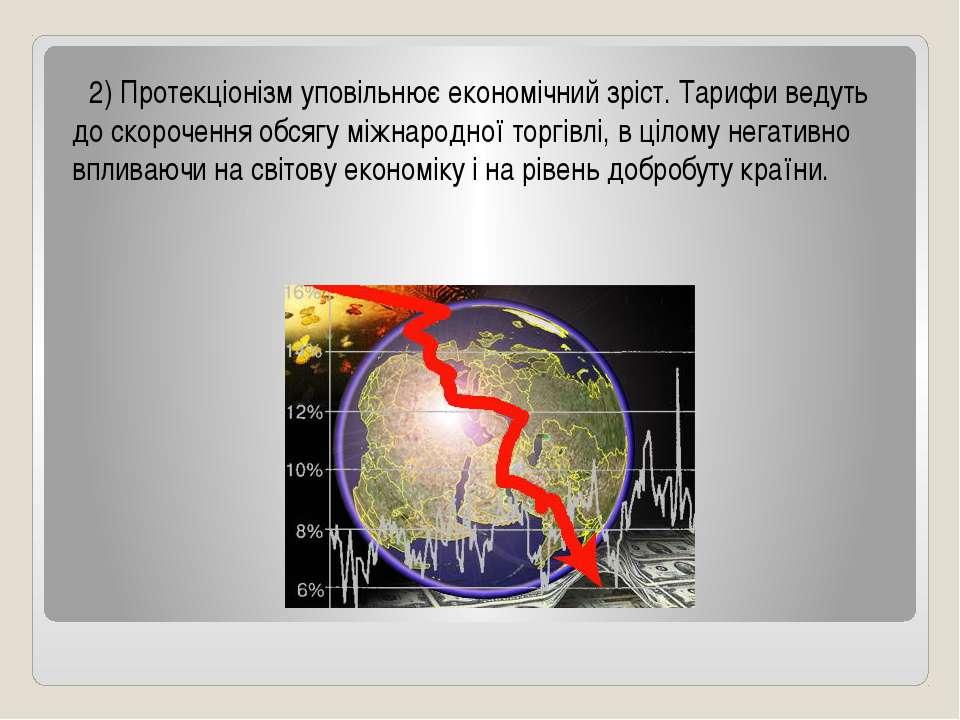 2) Протекціонізм уповільнює економічний зріст. Тарифи ведуть до скорочення об...
