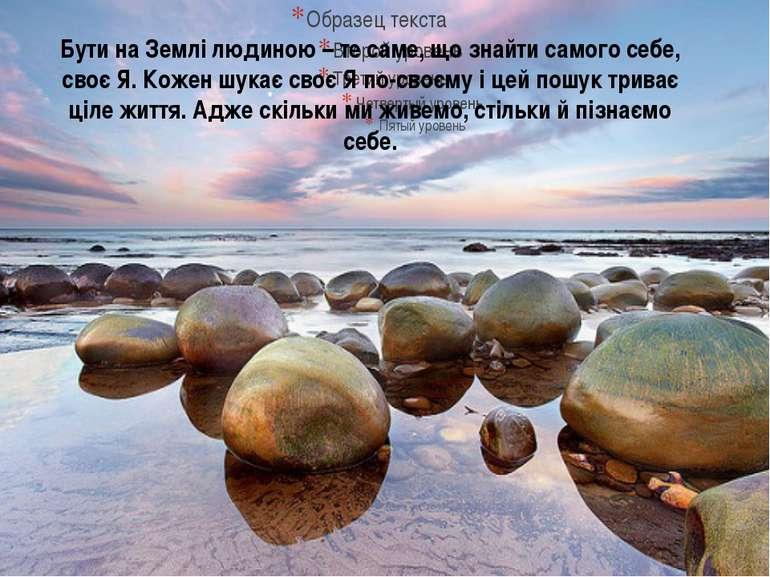 Бути на Землі людиною – те саме, що знайти самого себе, своє Я. Кожен шукає с...