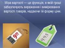 Міра вартості — це функція, в якій гроші забезпечують вираження і вимірювання...