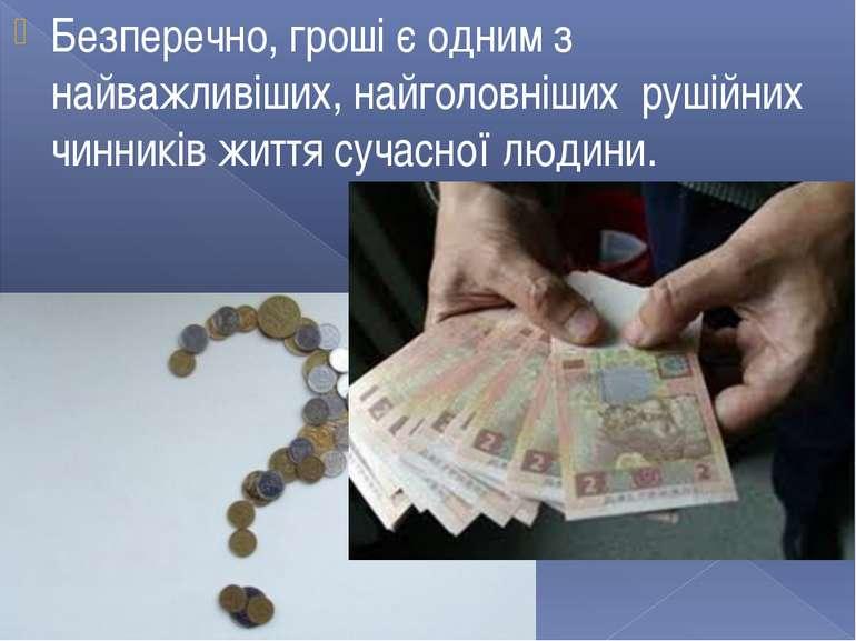 Безперечно, гроші є одним з найважливіших, найголовніших рушійних чинників жи...