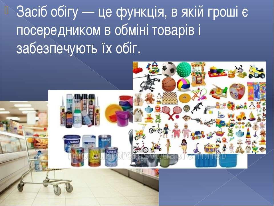 Засіб обігу — це функція, в якій гроші є посередником в обміні товарів і забе...