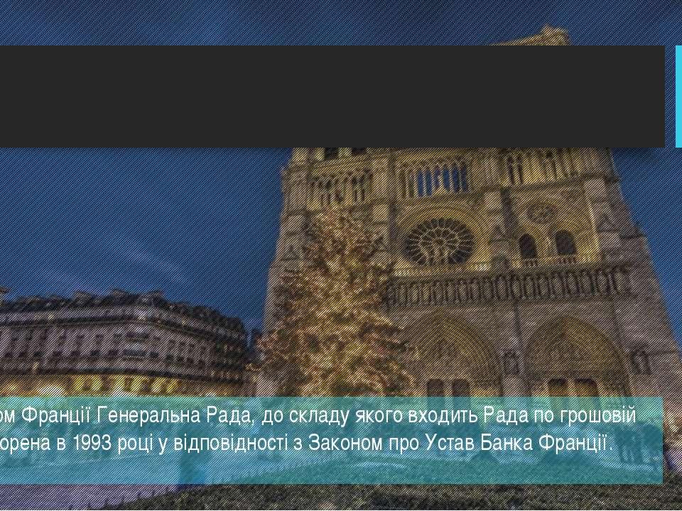 Керує Банком Франції Генеральна Рада, до складу якого входить Рада по грошові...