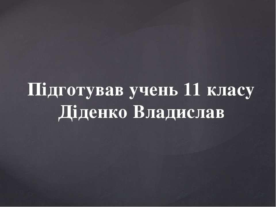 Підготував учень 11 класу Діденко Владислав