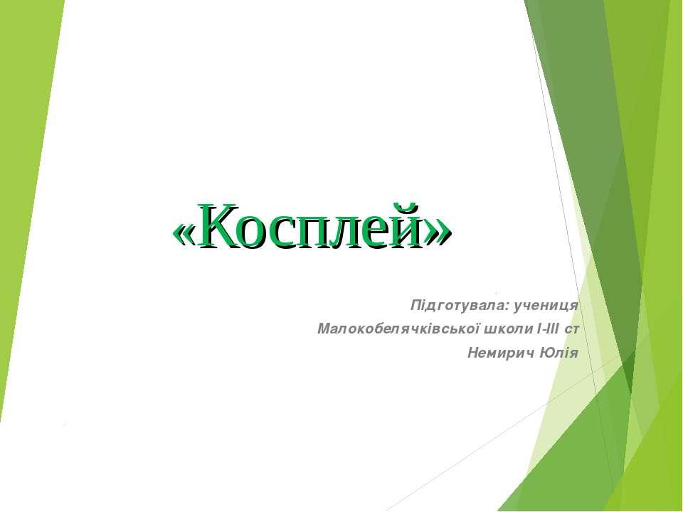 «Косплей» Підготувала: учениця Малокобелячківської школи І-ІІІ ст Немирич Юлія