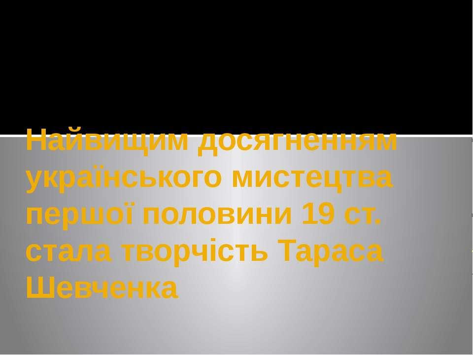 Найвищим досягненням українського мистецтва першої половини 19 ст. стала твор...