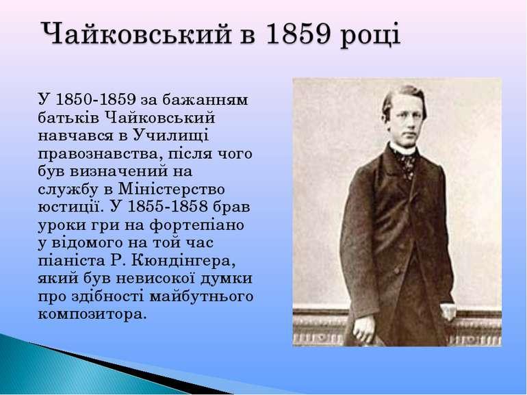 У 1850-1859 за бажанням батьків Чайковський навчався в Училищі правознавства,...