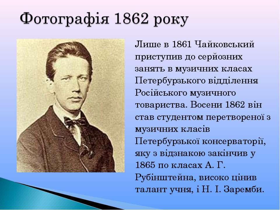 Лише в 1861 Чайковський приступив до серйозних занять в музичних класах Петер...