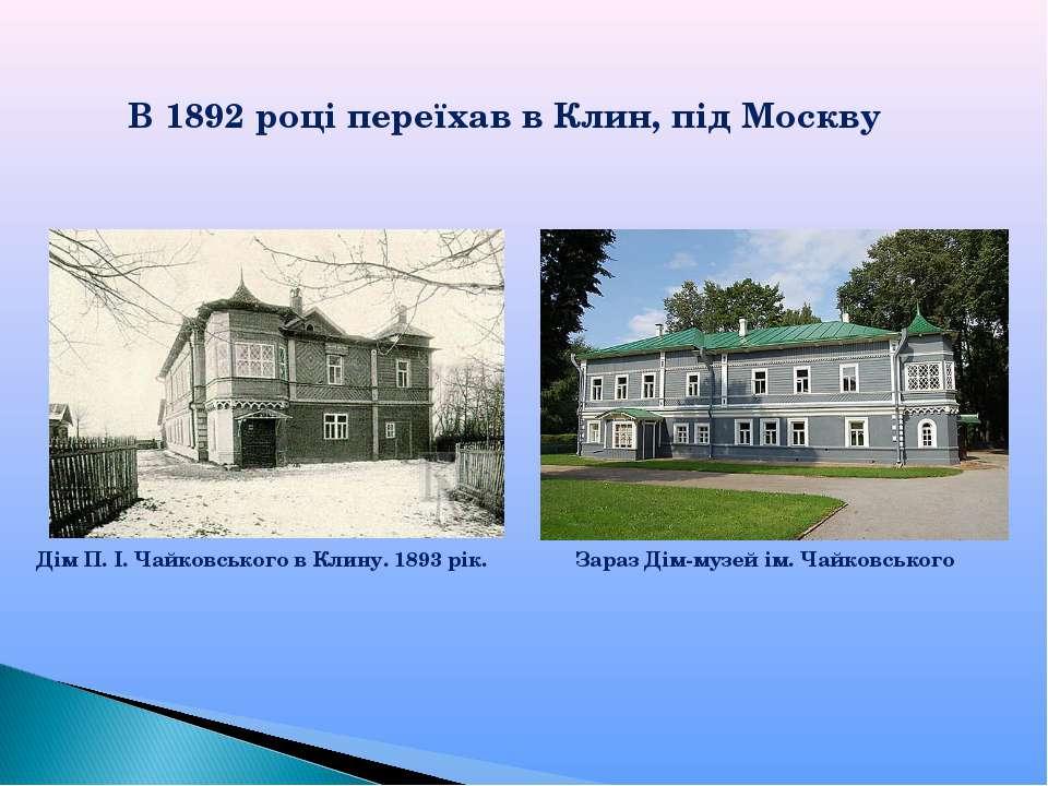 В 1892 році переїхав в Клин, під Москву Дім П. І. Чайковського в Клину. 1893 ...