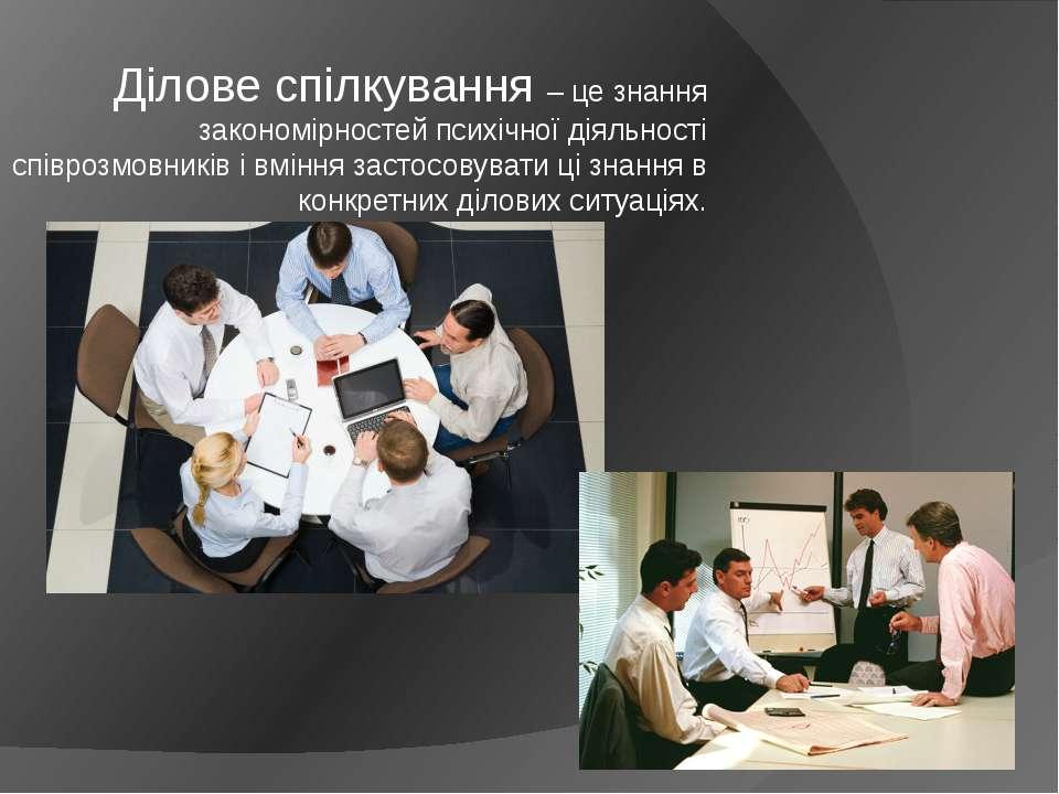 Ділове спілкування – це знання закономірностей психічної діяльності співрозмо...