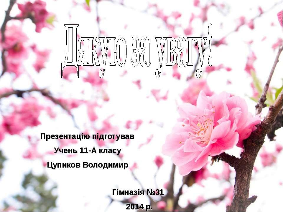 Презентацію підготував Учень 11-А класу Цупиков Володимир Гімназія №31 2014 р.