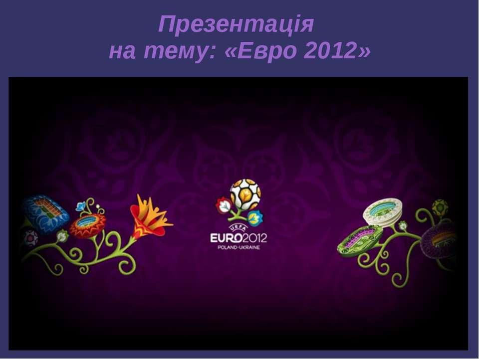Презентація на тему: «Евро 2012»