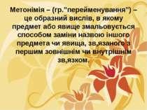 """Метонімія – (гр.""""перейменування"""") – це образний вислів, в якому предмет або я..."""
