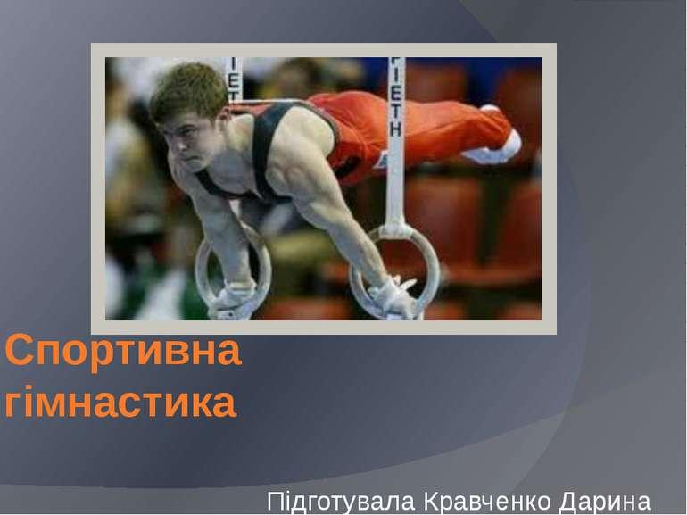 Спортивна гімнастика Підготувала Кравченко Дарина