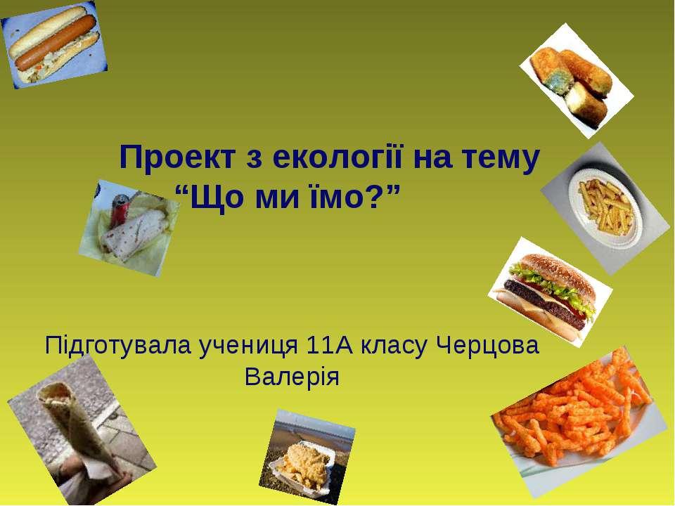 """Проект з екології на тему """"Що ми їмо?"""" Підготувала учениця 11А класу Черцова ..."""