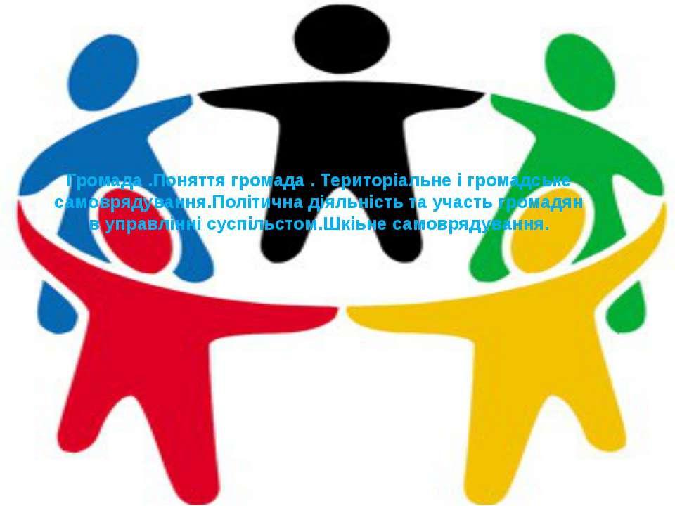 Громада .Поняття громада . Територіальне і громадське самоврядування.Політичн...