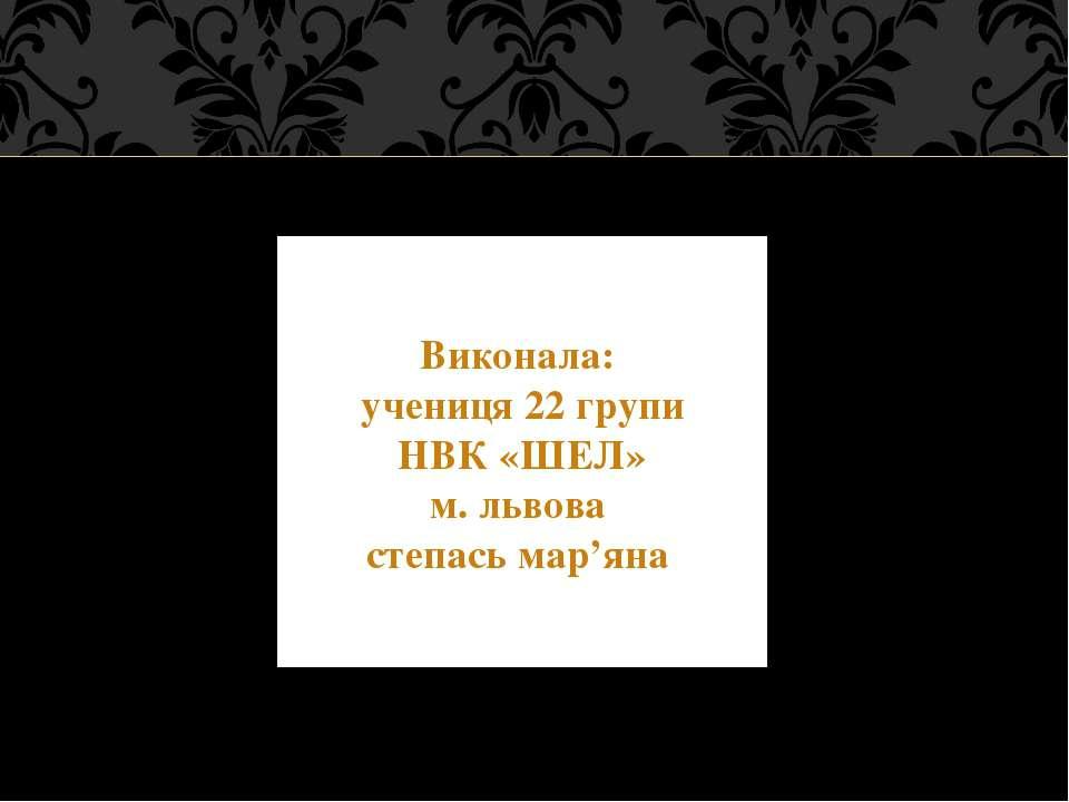 Виконала: учениця 22 групи НВК «ШЕЛ» м. львова степась мар'яна