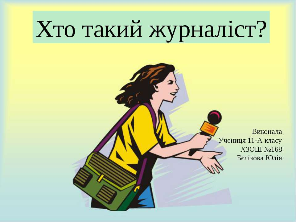 Хто такий журналіст? Виконала Учениця 11-А класу ХЗОШ №168 Бєлікова Юлія