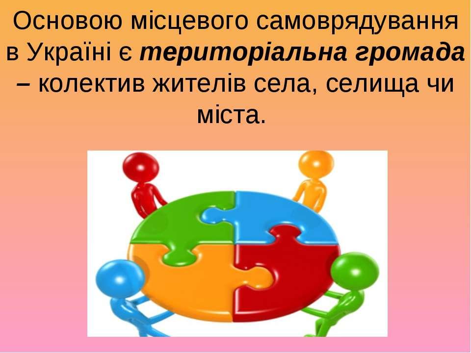 Основою місцевого самоврядування в Україні єтериторіальна громада –колектив...