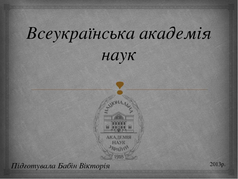 Всеукраїнська академія наук Підготувала Бабін Вікторія 2013р.