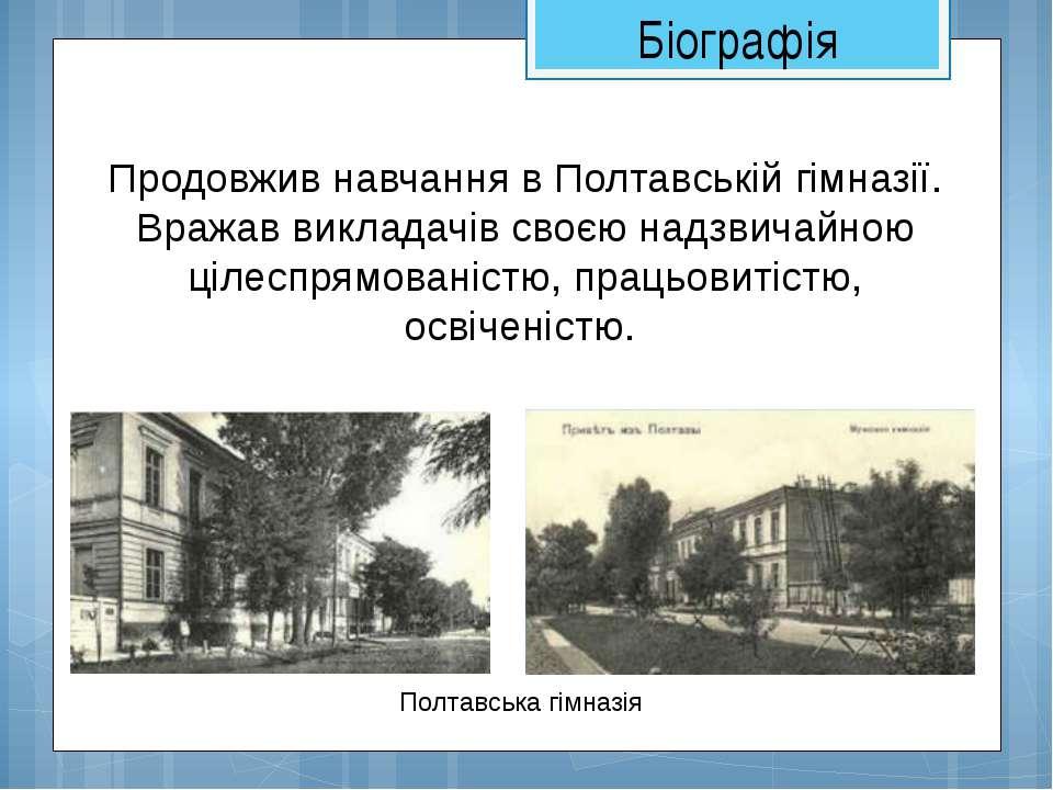Полтавська гімназія Продовжив навчання в Полтавській гімназії. Вражав виклада...
