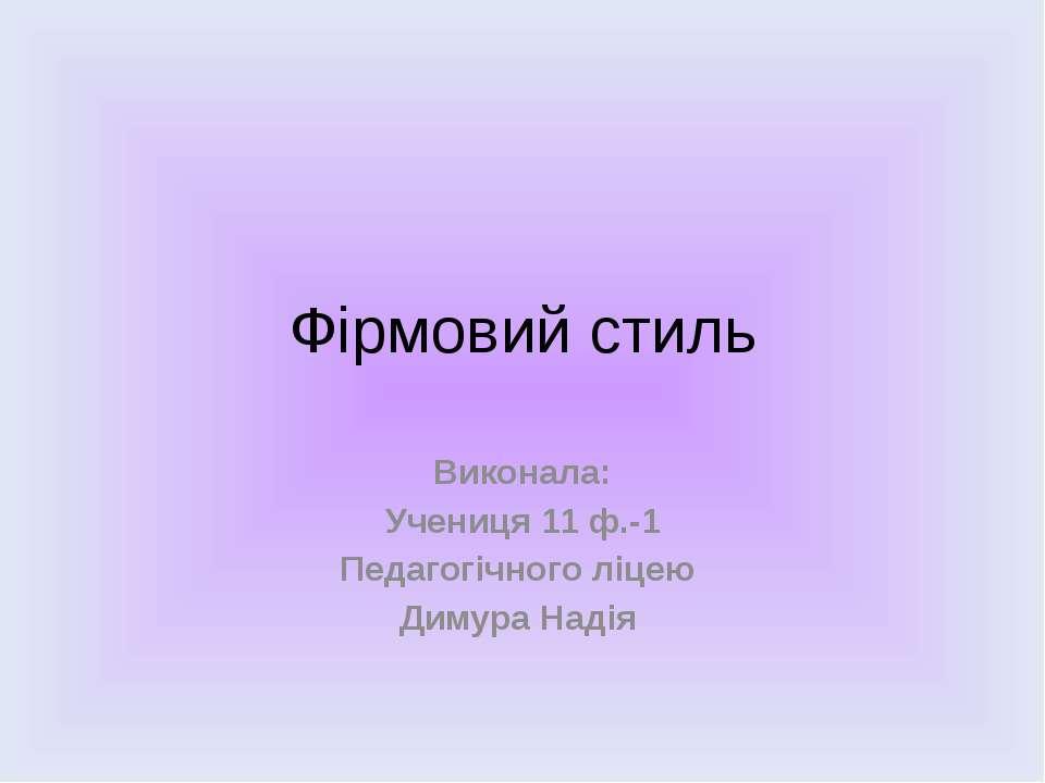 Фірмовий стиль Виконала: Учениця 11 ф.-1 Педагогічного ліцею Димура Надія