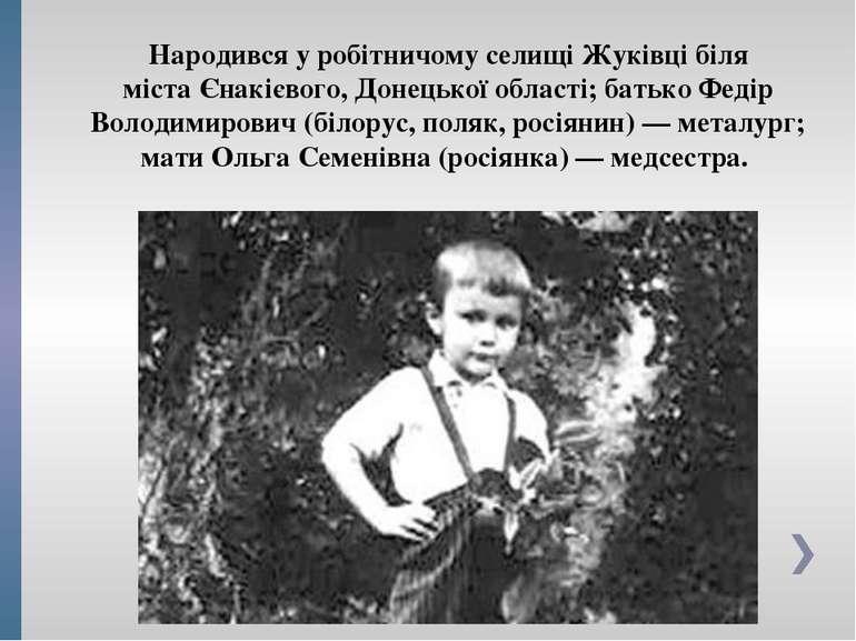 Народився у робітничому селищі Жуківці біля містаЄнакієвого,Донецької облас...