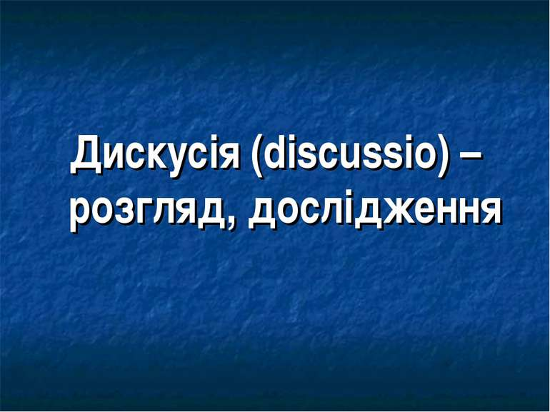 Дискусія (discussio) – розгляд, дослідження