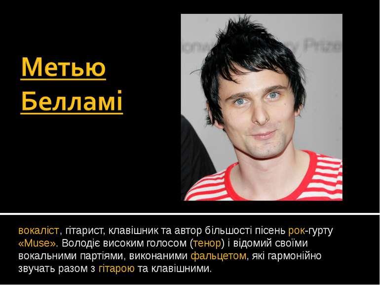 вокаліст, гітарист, клавішник та автор більшості пісень рок-гурту «Muse». Вол...