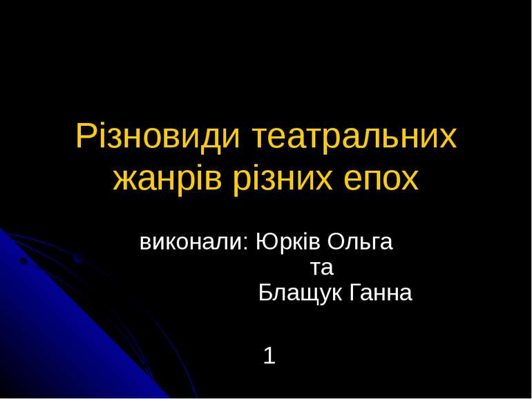 Різновиди театральних жанрів різних епох виконали: Юрків Ольга та Блащук Ганна 1