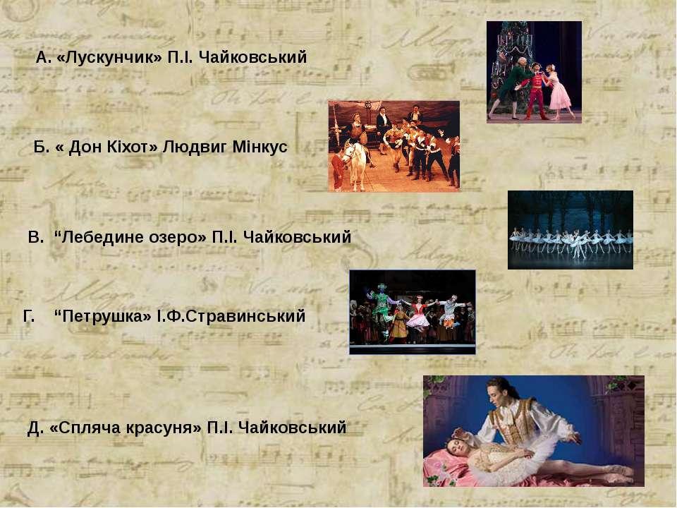 """А. «Лускунчик» П.І. Чайковський Б. « Дон Кіхот» Людвиг Мінкус В. """"Лебедине оз..."""