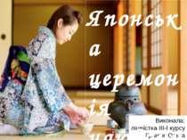 Виконала: ліцеїстка ІІІ-І курсу Гринюк Ольга Японська церемонія чаювання