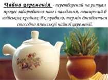 Чайна церемонія - перетворений на ритуал процес заварювання чаю і чаювання, п...