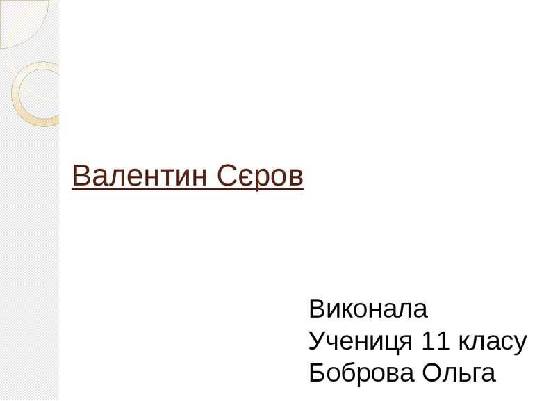 Валентин Сєров Виконала Учениця 11 класу Боброва Ольга