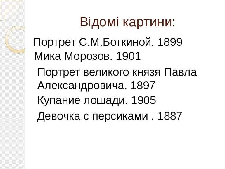 Відомі картини: Портрет С.М.Боткиной. 1899 Мика Морозов. 1901 Портрет великог...