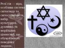Релі гія — віра, особлива система світогляду та світосприйняття, набір культу...