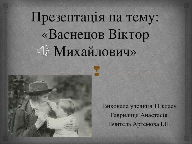 Презентація на тему: «Васнецов Віктор Михайлович» Виконала учениця 11 класу Г...