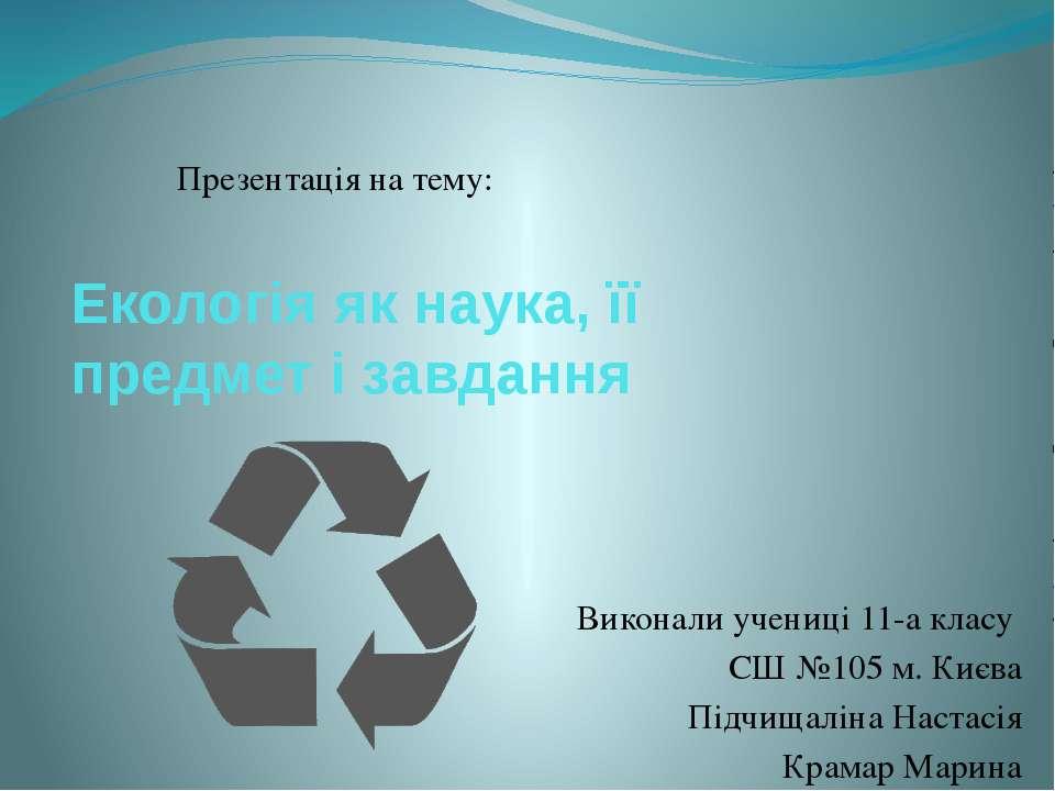 Екологія як наука, її предмет і завдання Виконали учениці 11-а класу СШ №105 ...