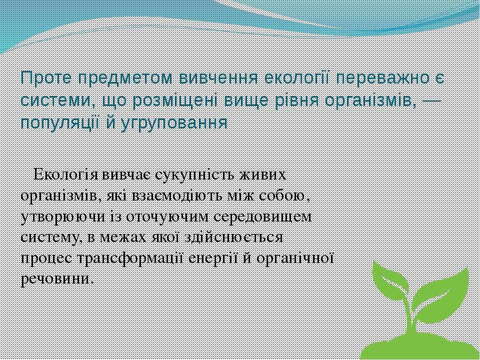 Проте предметом вивчення екології переважно є системи, що розміщені вище рівн...
