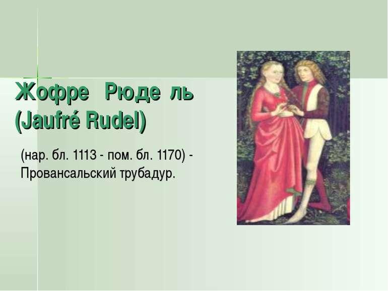 Жофре Рюде ль (Jaufré Rudel) (нар. бл. 1113 - пом. бл. 1170) - Провансальский...