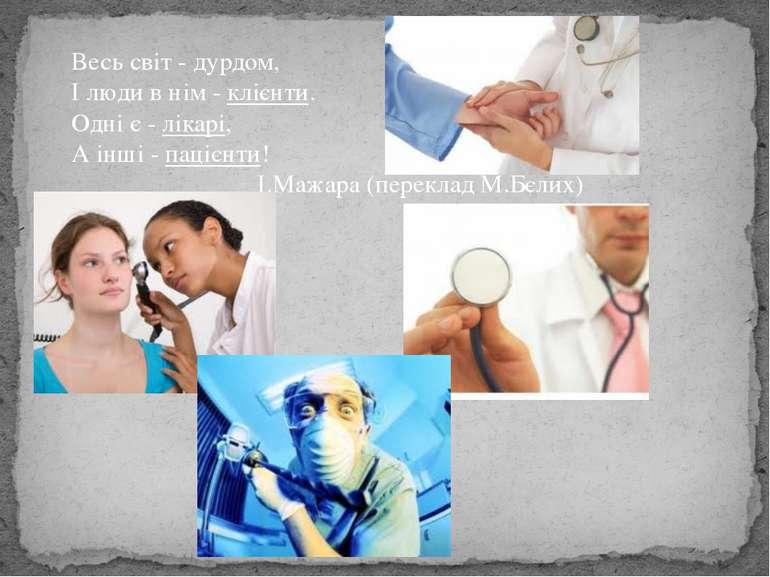 Весь світ - дурдом, І люди в нім - клієнти. Одні є - лікарі, А інші - пацієнт...