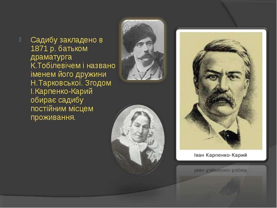 Садибу закладено в 1871 р. батьком драматурга К.Тобілевічем і названо іменем ...
