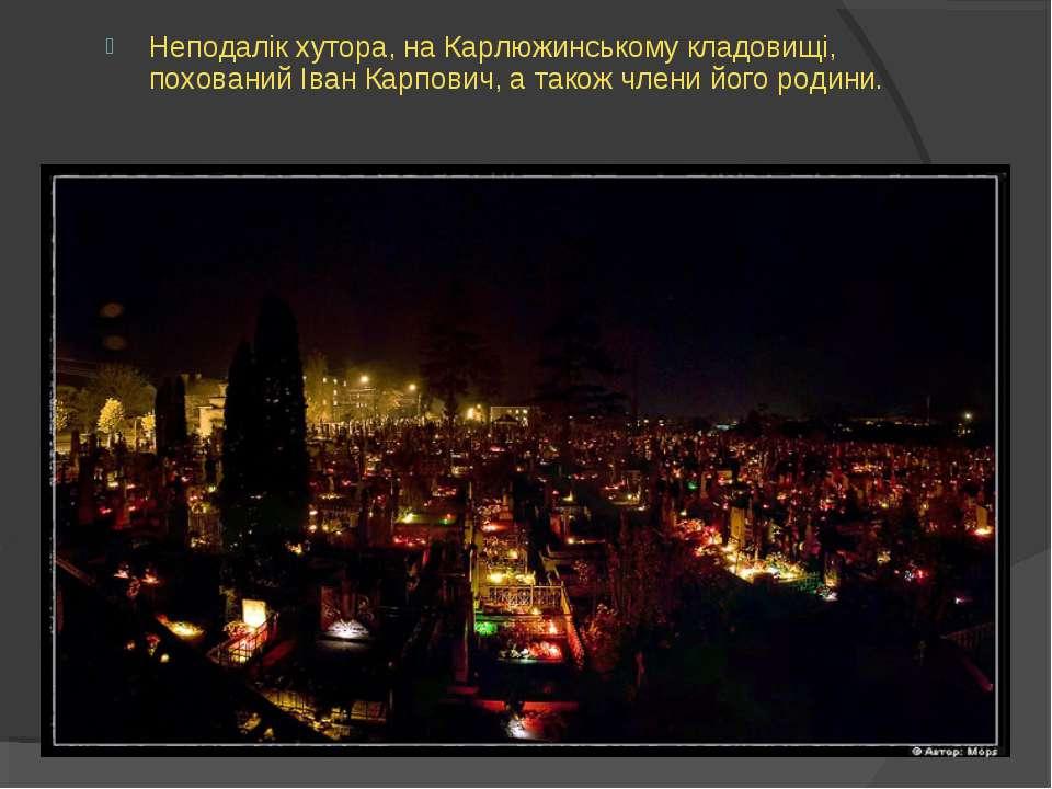 Неподалік хутора, на Карлюжинському кладовищі, похований Іван Карпович, а так...